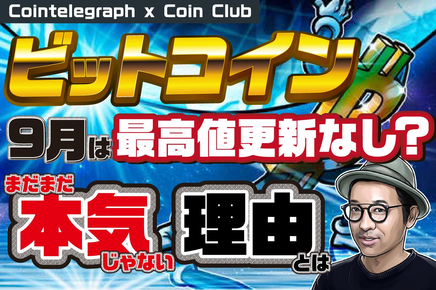 ビットコイン最高値挑戦 9月はなし?まだ本気じゃない訳【Coin Club×Cointelegraph】