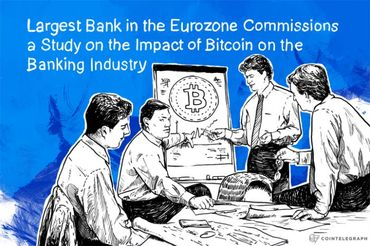 Largest Bank in the Eurozone Commissions a Study on the Impact of Bitcoin on the Banking Industry