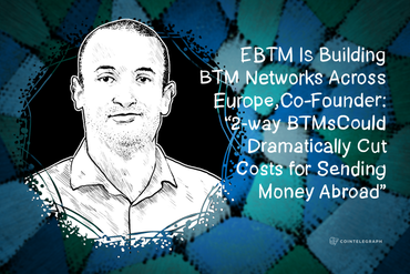 "EBTM Is Building BTM Networks Across Europe, Co-Founder: ""2-way BTMs Could Dramatically Cut Costs for Sending Money Abroad"""