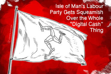 Isle of Man's Labour Party Gets Squeamish Over the Whole 'Digital Cash' Thing