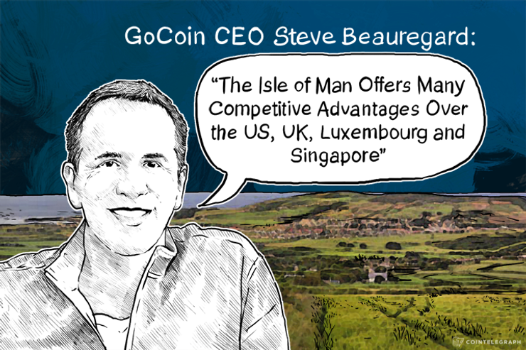 "GoCoin CEO Steve Beauregard: ""The Isle of Man Offers Many Competitive Advantages Over the US, UK, Luxembourg and Singapore"""