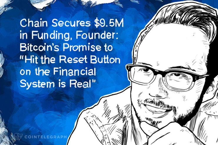 "Chain Secures $9.5M in Funding, Founder: Bitcoin's Promise to ""Hit the Reset Button on the Financial System is Real"""