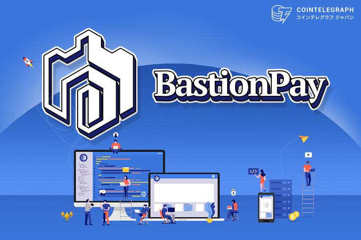 BastionPay:暗号資産の支払いサービスとカストディサービスの標準化に努める