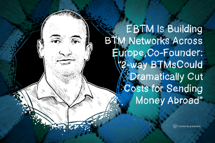 """EBTM Is Building BTM Networks Across Europe, Co-Founder: """"2-way BTMs Could Dramatically Cut Costs for Sending Money Abroad"""""""