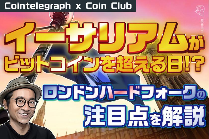 """イーサリアムがビットコインを超える日 """"ロンドン""""ハードフォークの注目点を解説【Coin Club×Cointelegraph】"""